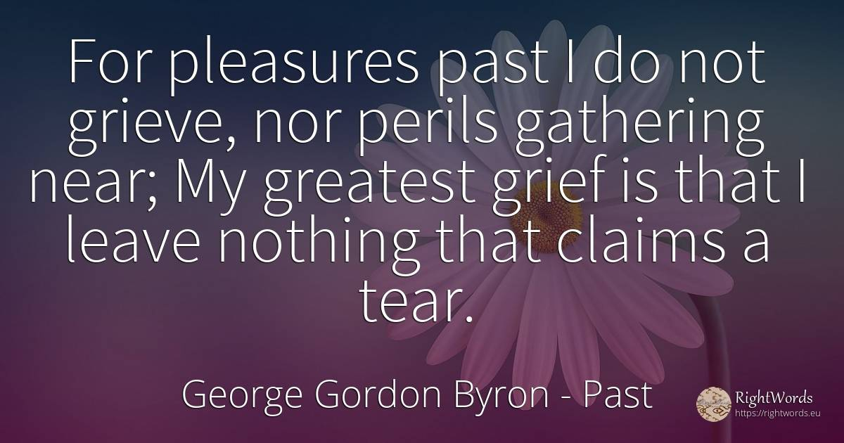 For pleasures past I do not grieve, nor perils gathering... - George Gordon Byron