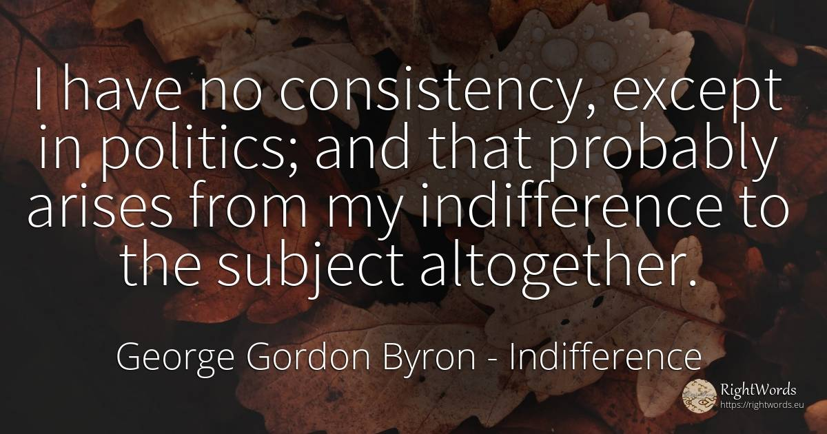 I have no consistency, except in politics; and that... - George Gordon Byron, quote about indifference, politics