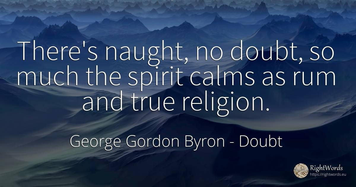 There's naught, no doubt, so much the spirit calms as rum... - George Gordon Byron, quote about doubt, religion, spirit
