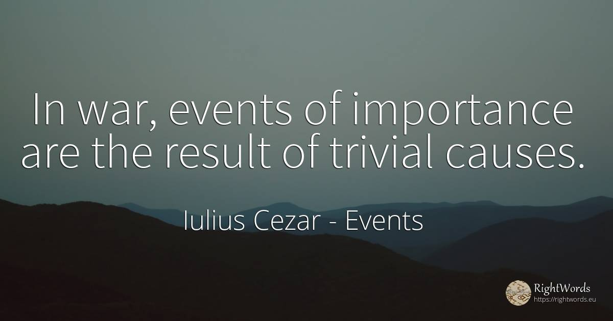In war, events of importance are the result of trivial... - Iulius Cezar, quote about events, war