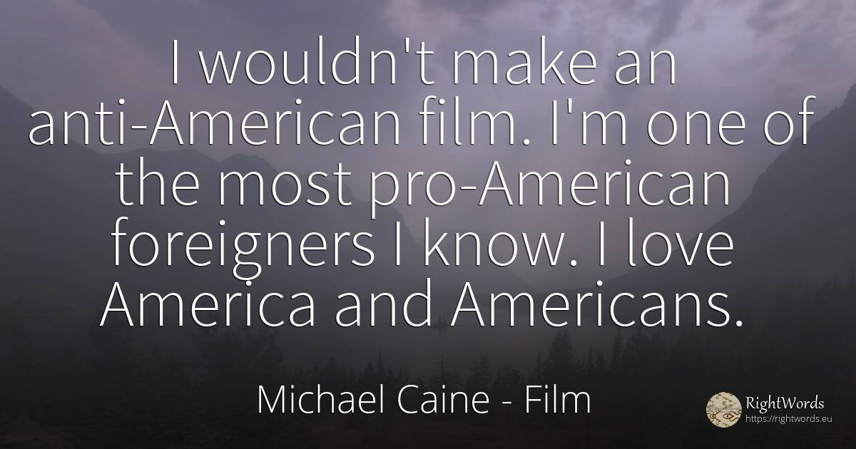 I wouldn't make an anti-American film. I'm one of the... - Michael Caine, quote about americans, film, love