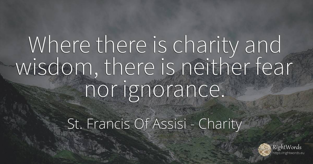 Where there is charity and wisdom, there is neither fear... - St. Francis of Assisi, quote about charity, ignorance, fear, wisdom