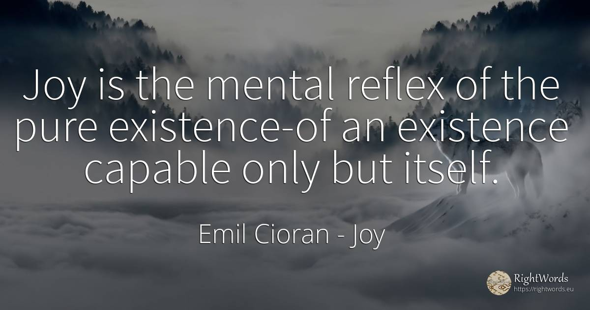 Joy is the mental reflex of the pure existence-of an... - Emil Cioran, quote about joy, existence