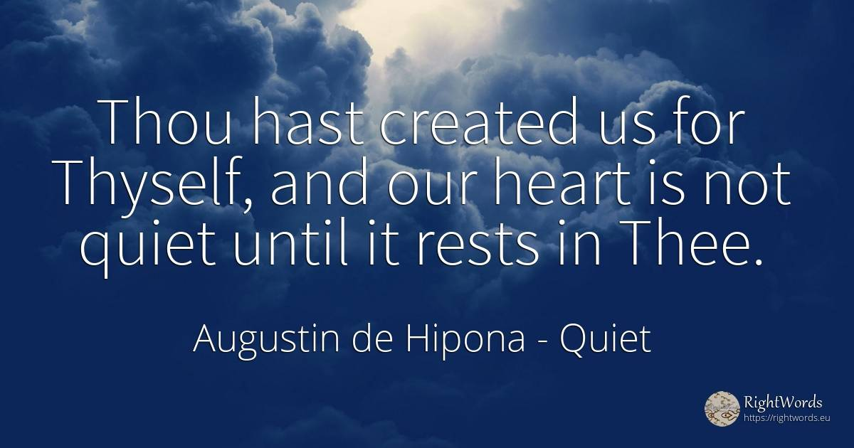 Thou hast created us for Thyself, and our heart is not... - Augustin de Hipona, quote about quiet, heart