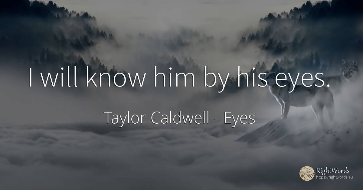 I will know him by his eyes. - Taylor Caldwell, quote about eyes