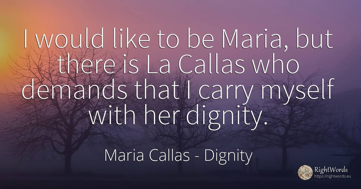 I would like to be Maria, but there is La Callas who... - Maria Callas, quote about dignity