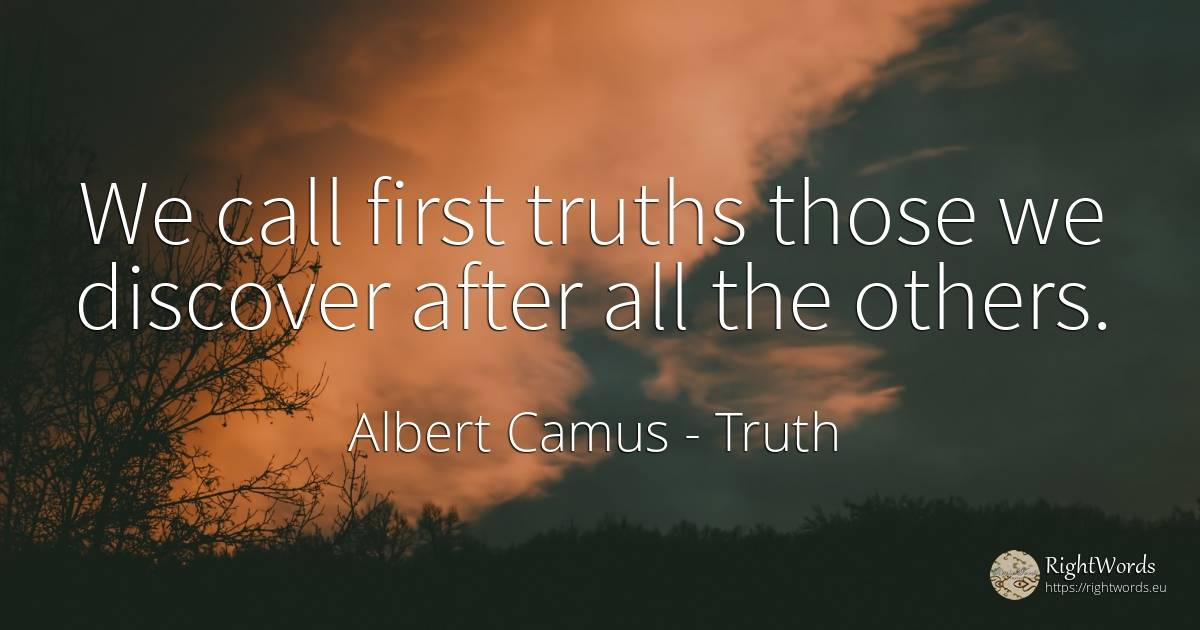 We call first truths those we discover after all the others. - Albert Camus, quote about truth