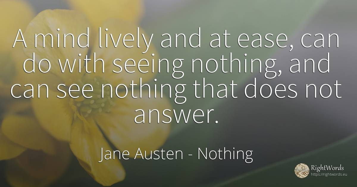 A mind lively and at ease, can do with seeing nothing, ... - Jane Austen, quote about nothing, mind