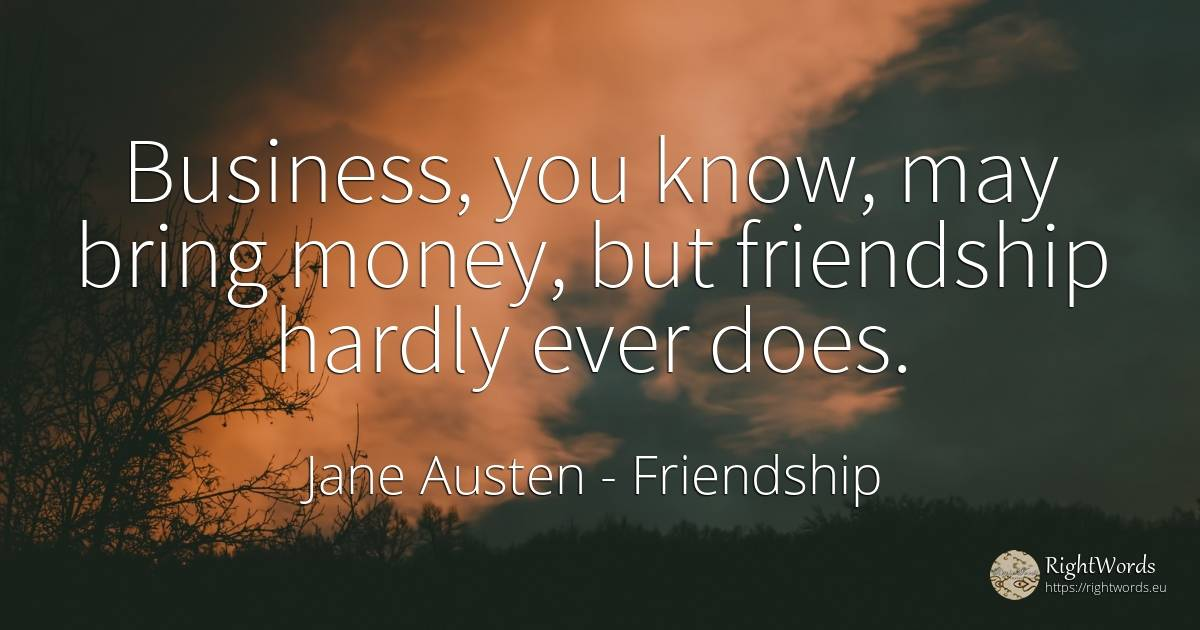 Business, you know, may bring money, but friendship... - Jane Austen, quote about friendship, affair, money