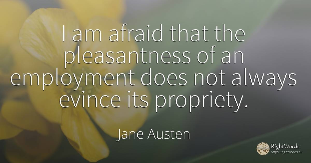 I am afraid that the pleasantness of an employment does... - Jane Austen