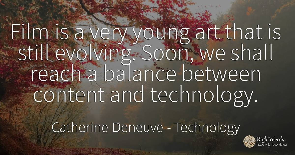 Film is a very young art that is still evolving. Soon, we... - Catherine Deneuve, quote about technology, film, art