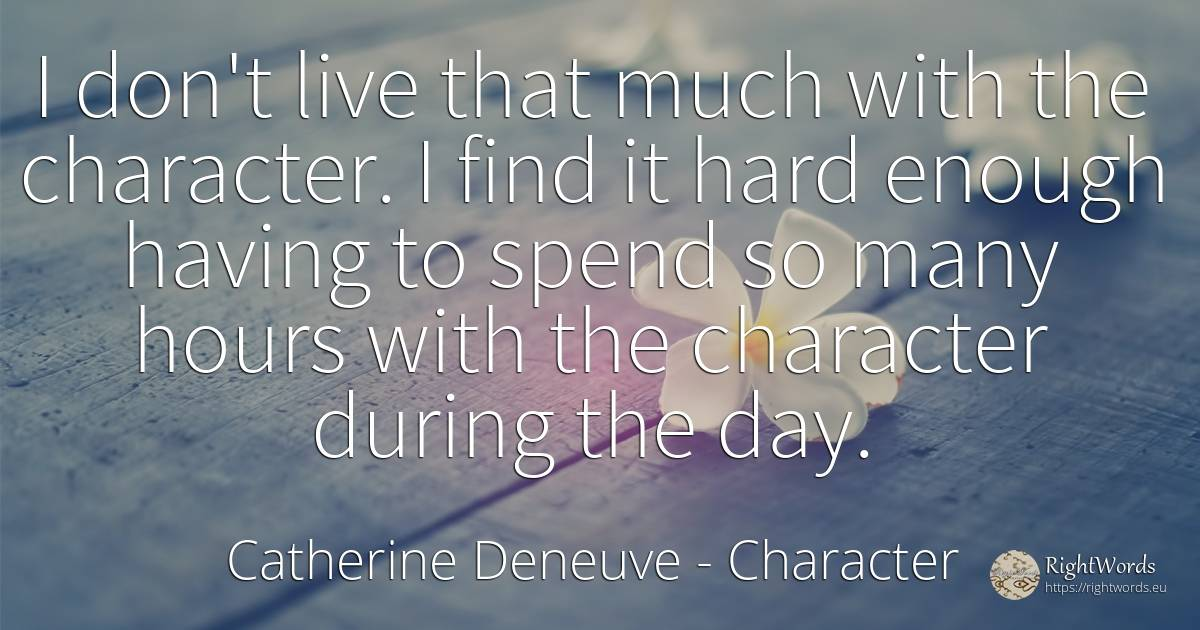 I don't live that much with the character. I find it hard... - Catherine Deneuve, quote about character, day