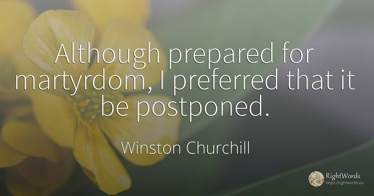Although prepared for martyrdom, I preferred that it be... - Winston Churchill