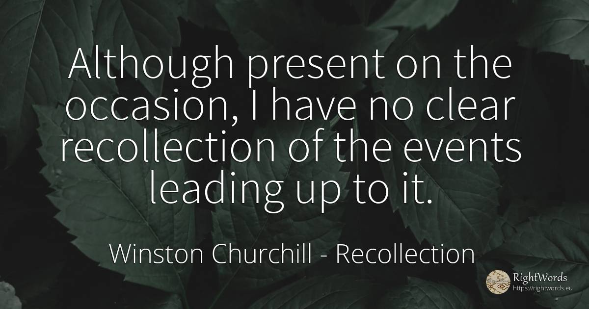 Although present on the occasion, I have no clear... - Winston Churchill, quote about recollection, events, present