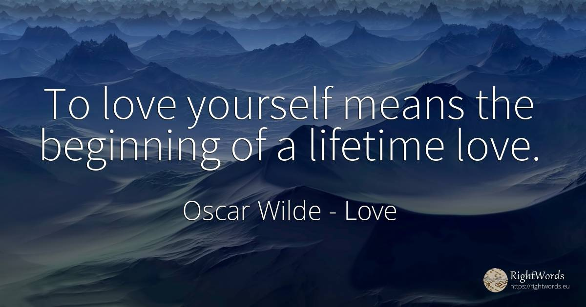 To love yourself means the beginning of a lifetime love.