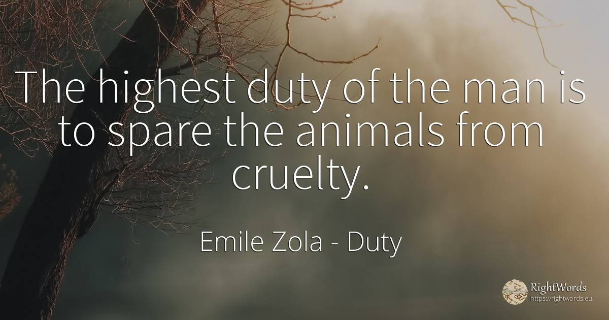 The highest duty of the man is to spare the animals from... - Emile Zola, quote about duty, cruelty, animals, man