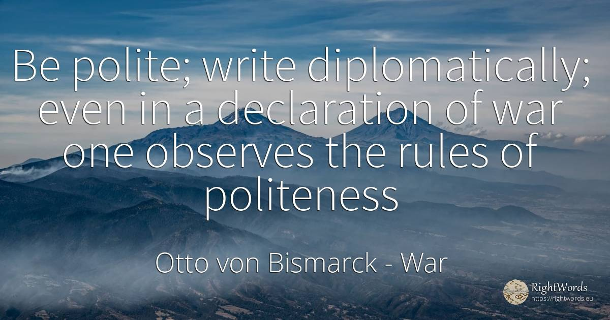 Be polite; write diplomatically; even in a declaration of... - Otto von Bismarck, quote about war, politeness, rules