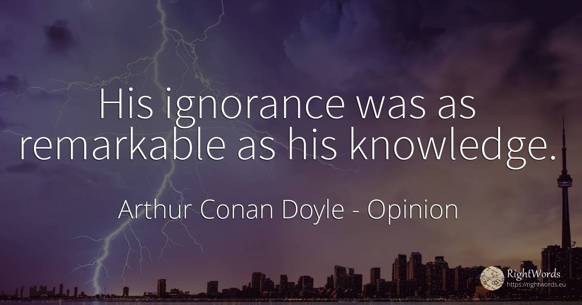 His ignorance was as remarkable as his knowledge. - Arthur Conan Doyle, quote about opinion, ignorance, knowledge