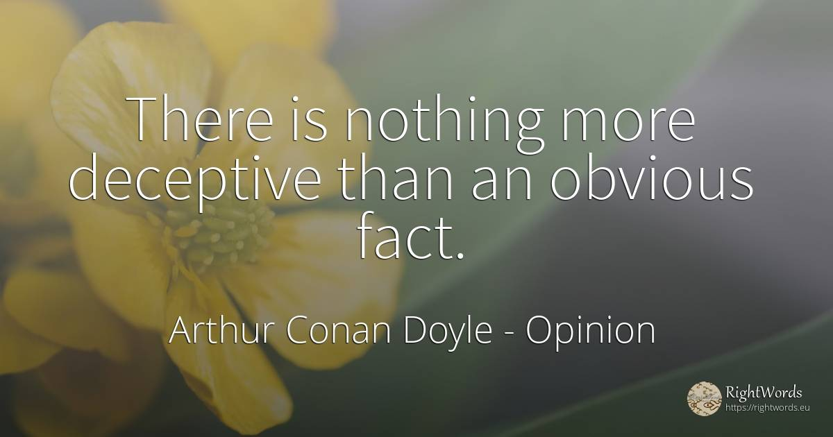 There is nothing more deceptive than an obvious fact. - Arthur Conan Doyle, quote about opinion, nothing