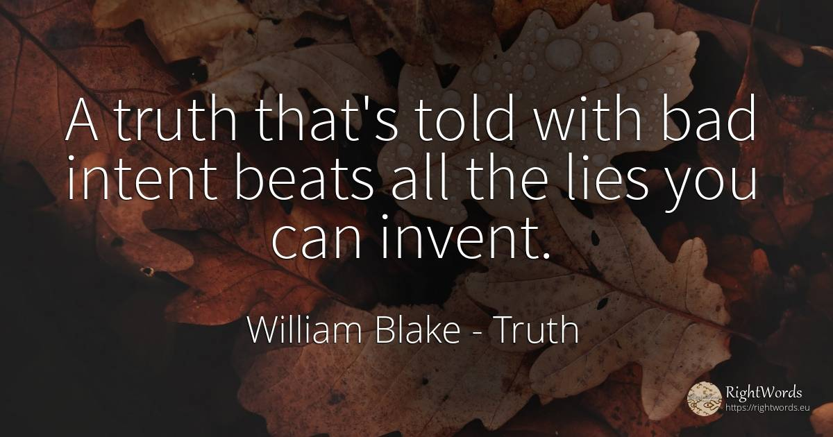 A truth that's told with bad intent beats all the lies... - William Blake, quote about truth, bad luck, bad