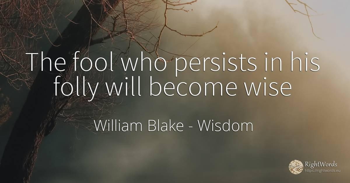 The fool who persists in his folly will become wise - William Blake, quote about wisdom