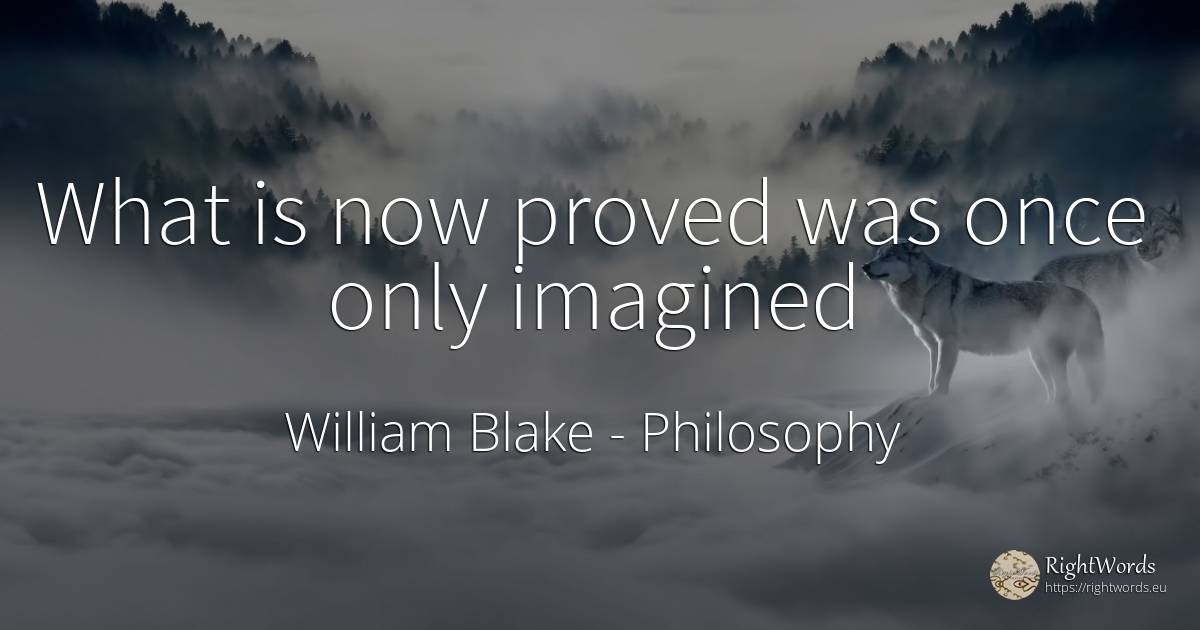 What is now proved was once only imagined - William Blake, quote about philosophy