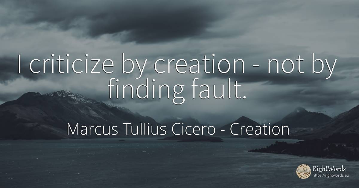 I criticize by creation - not by finding fault. - Marcus Tullius Cicero