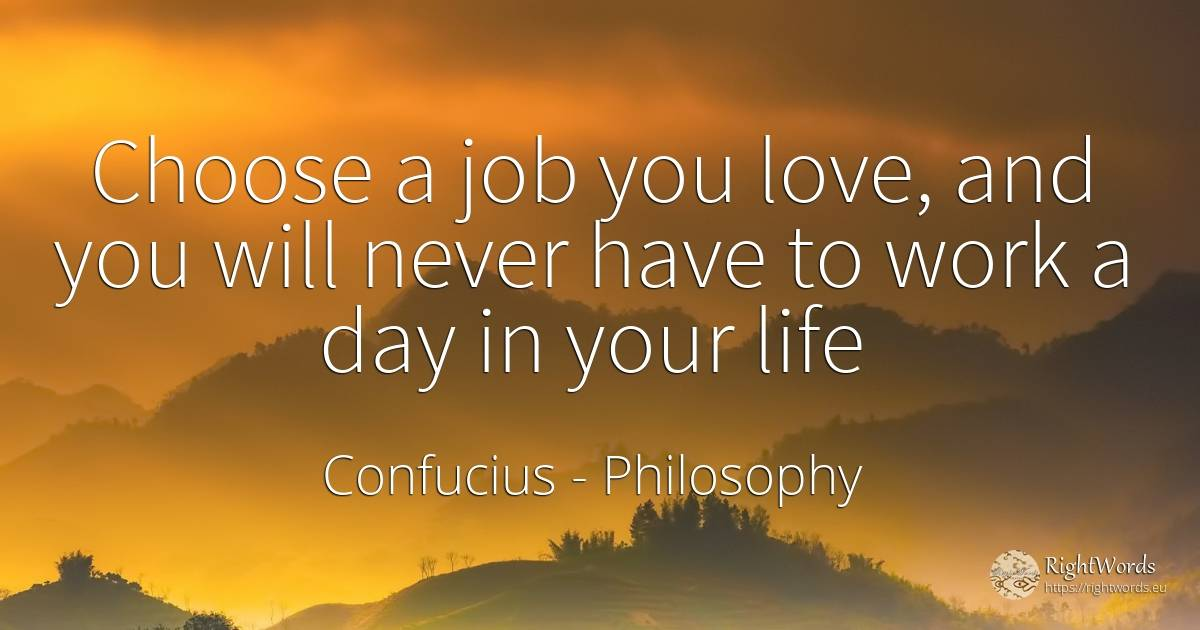Choose a job you love, and you will never have to work a... - Confucius, quote about philosophy, work, day, love, life