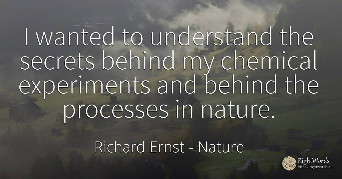 I wanted to understand the secrets behind my chemical... - Richard Ernst, quote about nature