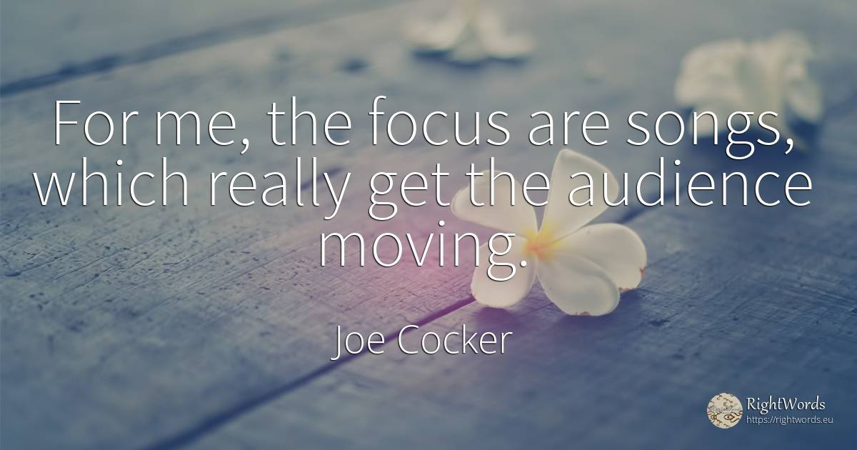 For me, the focus are songs, which really get the... - Joe Cocker