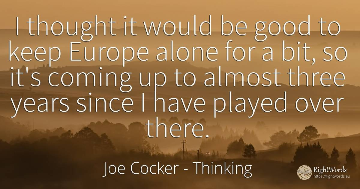 I thought it would be good to keep Europe alone for a... - Joe Cocker