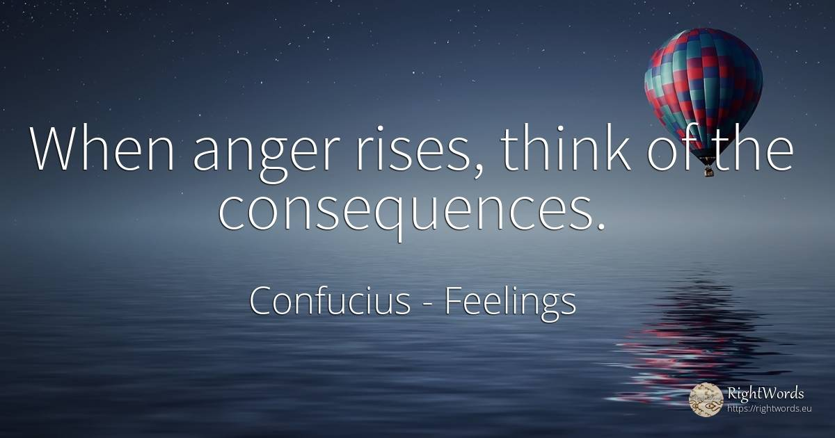 When anger rises, think of the consequences. - Confucius, quote about feelings, anger