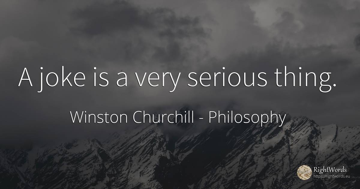 A joke is a very serious thing. - Winston Churchill, quote about philosophy, joke, things