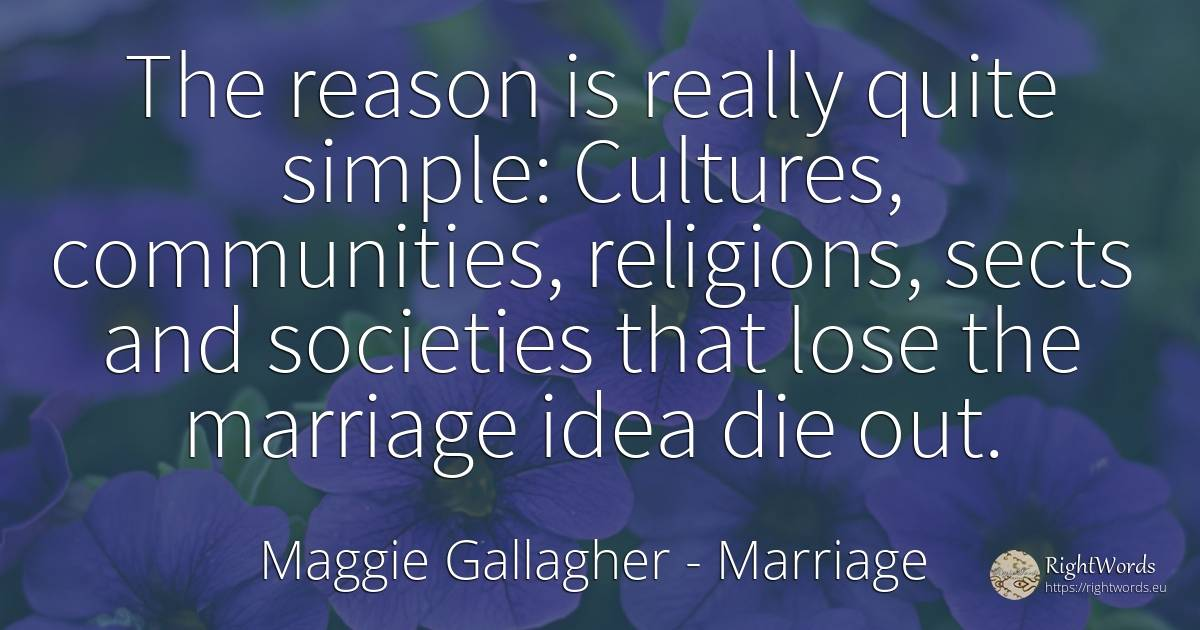 The reason is really quite simple: Cultures, communities, ... - Maggie Gallagher