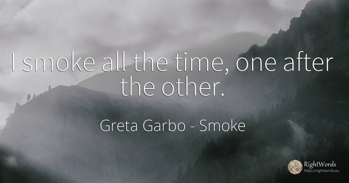 I smoke all the time, one after the other. - Greta Garbo, quote about smoke, time