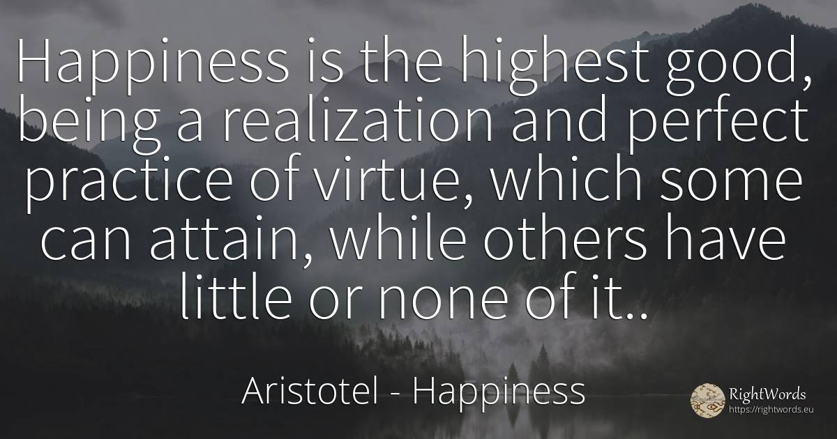 Happiness is the highest good, being a realization and... - Aristotel, quote about happiness, virtue, being, good, good luck