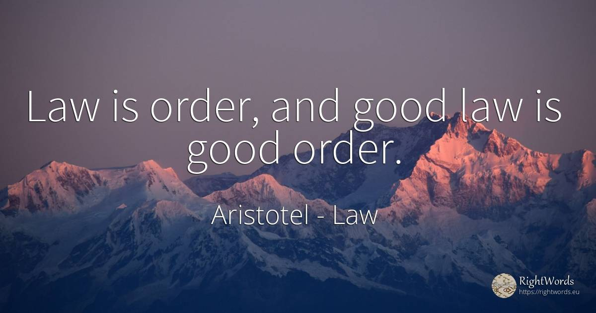 Law is order, and good law is good order. - Aristotel, quote about law, order, good, good luck
