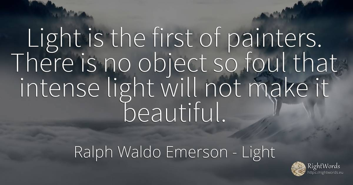 Light is the first of painters. There is no object so... - Ralph Waldo Emerson, quote about light