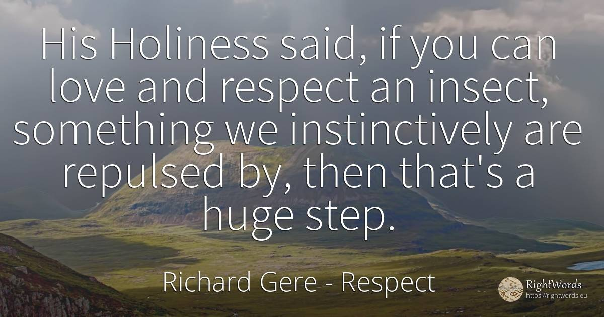 His Holiness said, if you can love and respect an insect, ... - Richard Gere, quote about respect, love