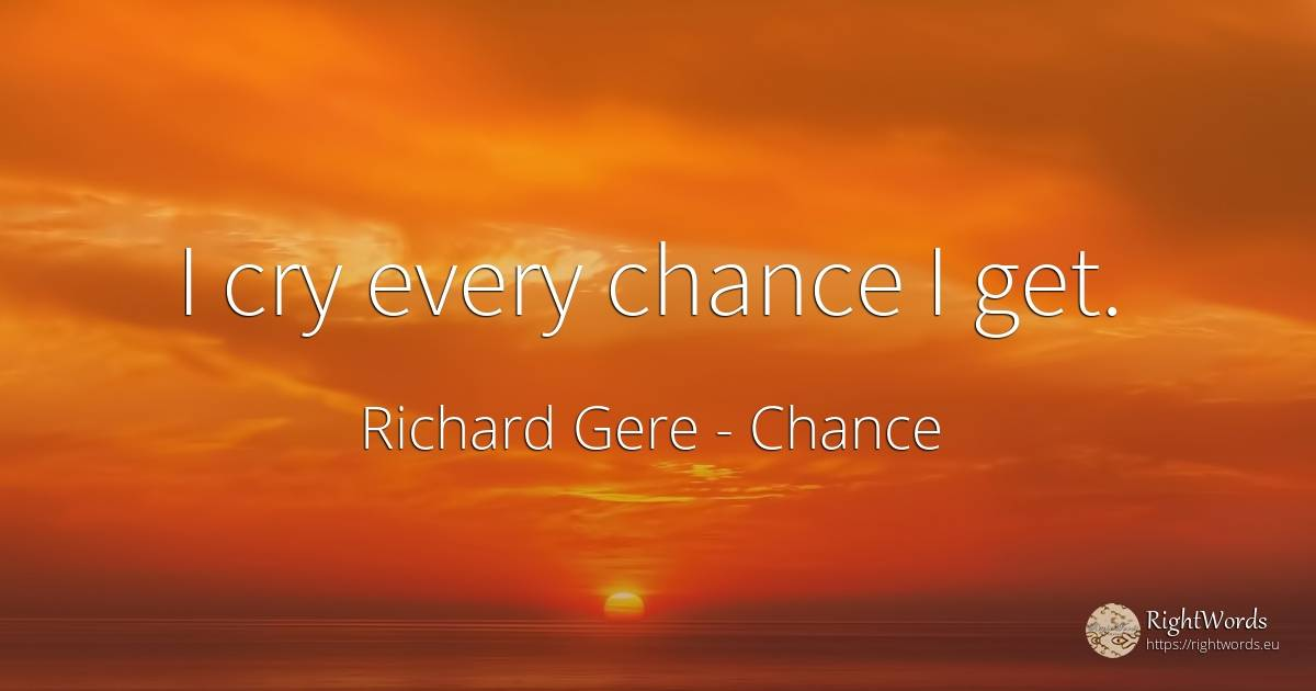 I cry every chance I get. - Richard Gere, quote about chance