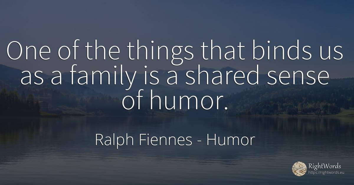 One of the things that binds us as a family is a shared... - Ralph Fiennes, quote about humor, family, common sense, sense, things