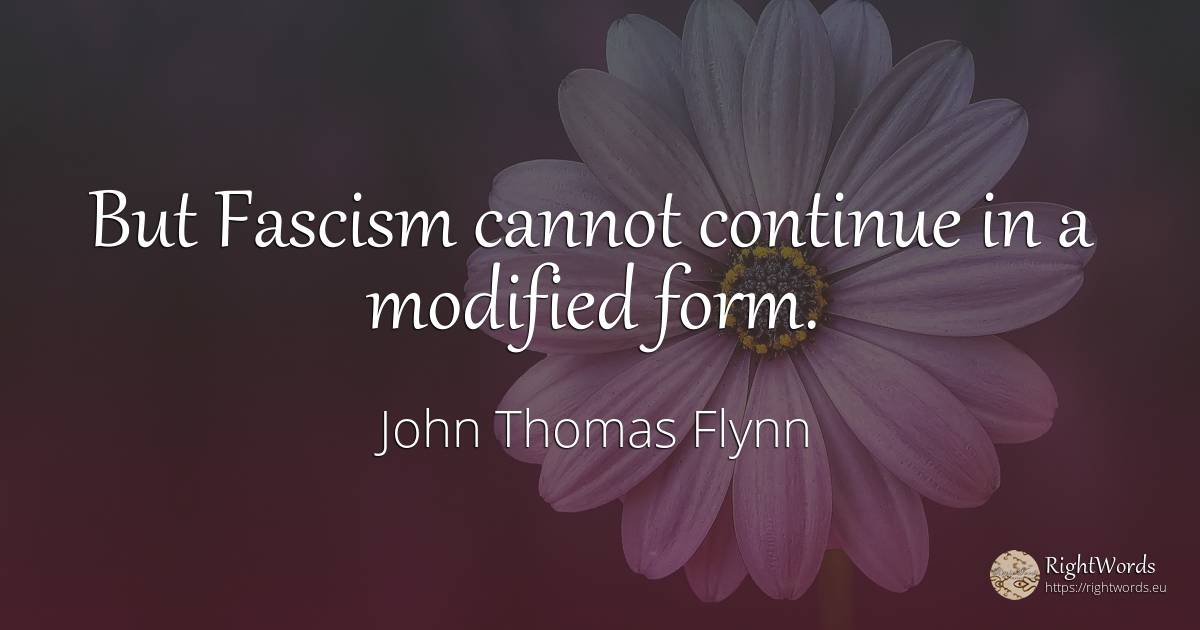 But Fascism cannot continue in a modified form. - John Thomas Flynn