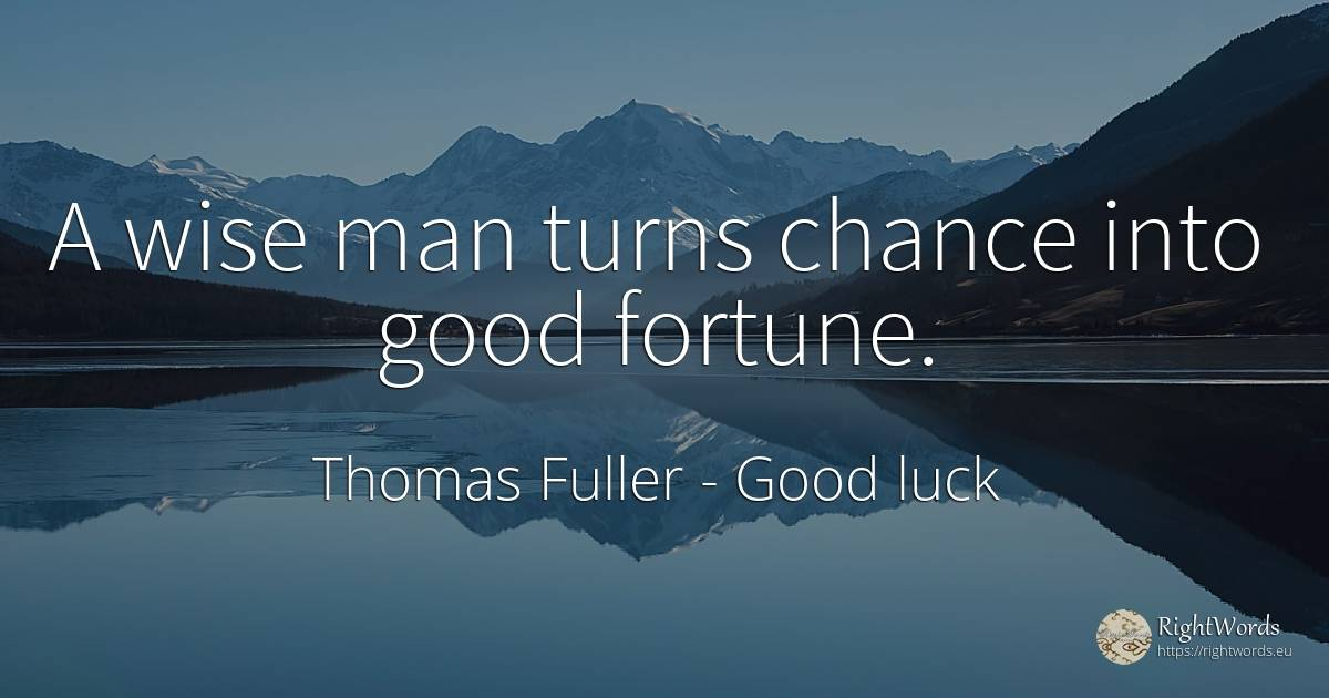 A wise man turns chance into good fortune. - Thomas Fuller, quote about good luck