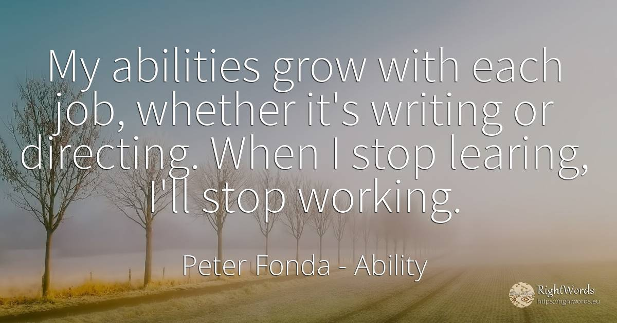 My abilities grow with each job, whether it's writing or... - Peter Fonda