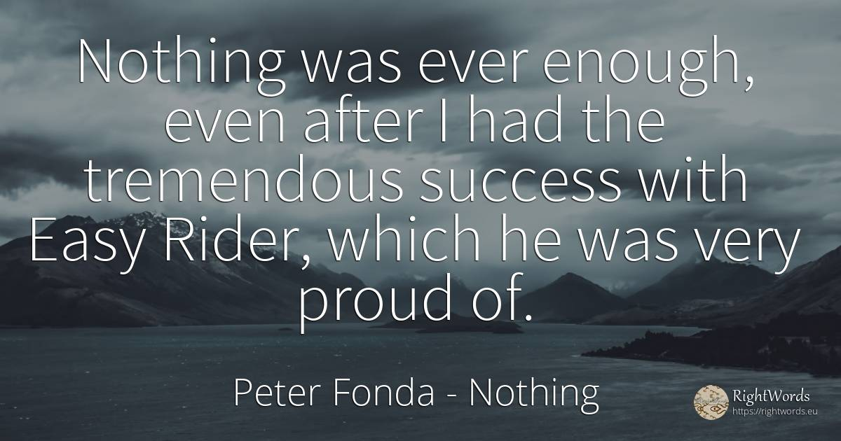 Nothing was ever enough, even after I had the tremendous... - Peter Fonda, quote about nothing