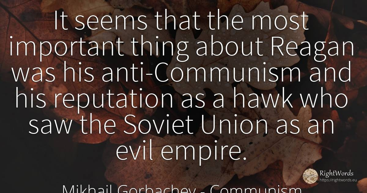 It seems that the most important thing about Reagan was... - Mikhail Gorbachev, quote about communism, prestige, union, things