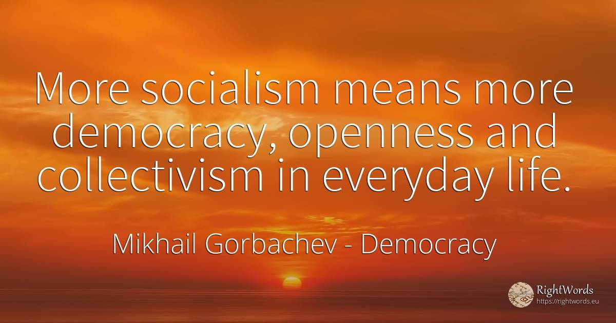 More socialism means more democracy, openness and... - Mikhail Gorbachev, quote about democracy, life