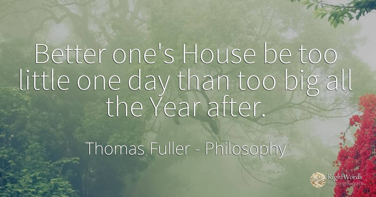 Better one's House be too little one day than too big all... - Thomas Fuller, quote about philosophy, home, day