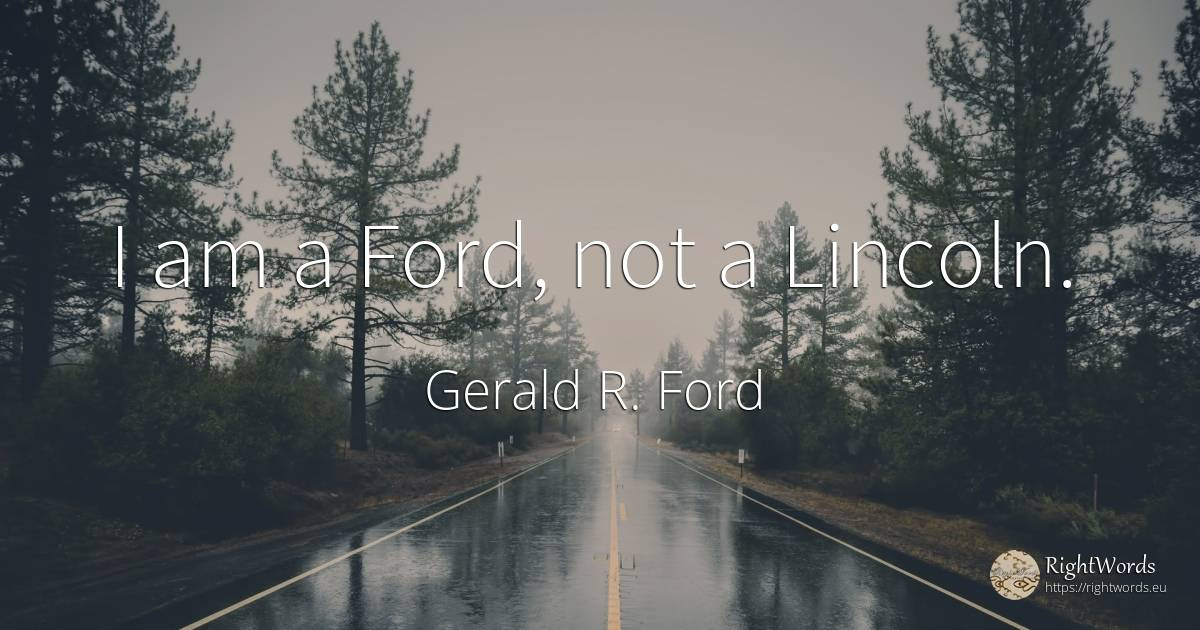 I am a Ford, not a Lincoln. - Gerald R. Ford