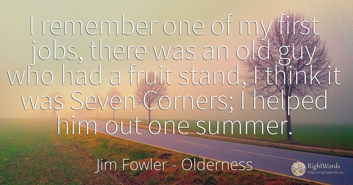I remember one of my first jobs, there was an old guy who... - Jim Fowler, quote about old, olderness
